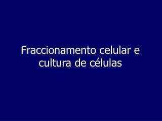Fraccionamento celular e cultura de c lulas