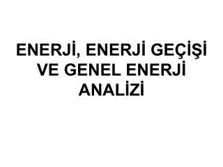 ENERJI, ENERJI GE ISI VE GENEL ENERJI ANALIZI