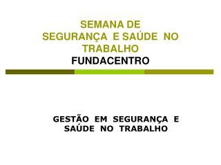 SEMANA DE  SEGURAN A  E SA DE  NO TRABALHO FUNDACENTRO