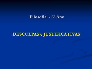 Filosofia  - 6  Ano     DESCULPAS e JUSTIFICATIVAS