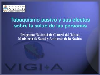 Tabaquismo pasivo y sus efectos sobre la salud de las personas  Programa Nacional de Control del Tabaco Ministerio de Sa