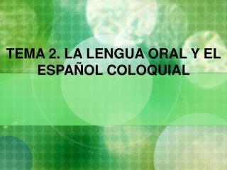 TEMA 2. LA LENGUA ORAL Y EL ESPA OL COLOQUIAL