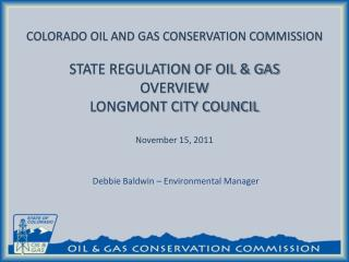 COLORADO OIL AND GAS CONSERVATION COMMISSION   STATE REGULATION OF OIL  GAS OVERVIEW LONGMONT CITY COUNCIL  November 15,