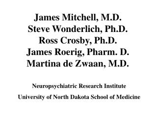 James Mitchell, M.D. Steve Wonderlich, Ph.D. Ross Crosby, Ph.D. James Roerig, Pharm. D. Martina de Zwaan, M.D.