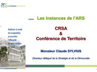 Les Instances de l ARS   CRSA    Conf rence de Territoire   Monsieur Claude SYLVIUS  Directeur d l gu  de la Strat gie e