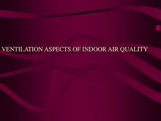 VENTILATION ASPECTS OF INDOOR AIR QUALITY