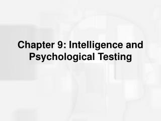 Chapter 9: Intelligence and Psychological Testing
