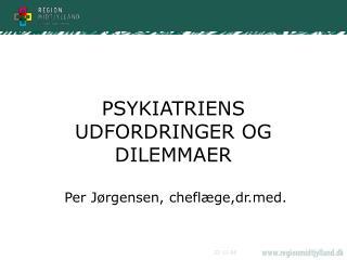 PSYKIATRIENS UDFORDRINGER OG DILEMMAER   Per J rgensen, chefl ge,drd.