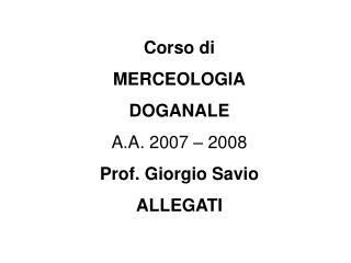Corso di MERCEOLOGIA DOGANALE A.A. 2007   2008 Prof. Giorgio Savio ALLEGATI