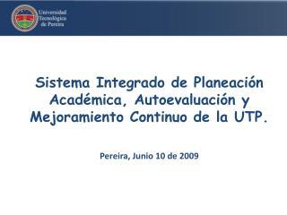 Sistema Integrado de Planeaci n Acad mica, Autoevaluaci n y Mejoramiento Continuo de la UTP.   Pereira, Junio 10 de 2009