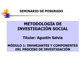 METODOLOG A DE INVESTIGACI N SOCIAL Titular: Agust n Salvia M DULO 1: INVARIANTES Y COMPONENTES DEL PROCESO DE INVESTIGA