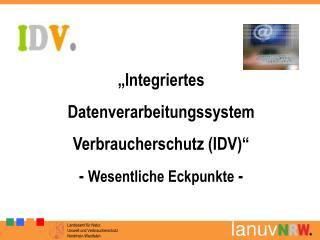 Integriertes Datenverarbeitungssystem   Verbraucherschutz IDV  - Wesentliche Eckpunkte -