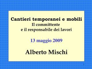 Cantieri temporanei e mobili Il committente  e il responsabile dei lavori  13 maggio 2009 Alberto Mischi