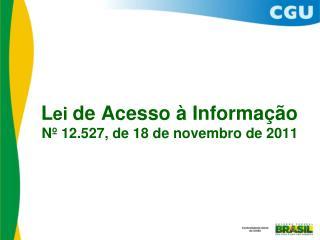 Lei de Acesso   Informa  o N  12.527, de 18 de novembro de 2011