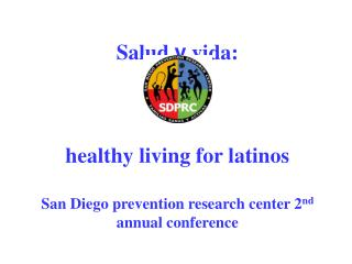Salud y vida:     healthy living for latinos  San Diego prevention research center 2nd annual conference