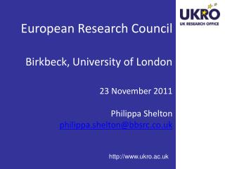 European Research Council  Birkbeck, University of London  23 November 2011  Philippa Shelton philippa.sheltonbbsrc