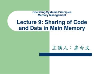 Operating Systems Principles Memory Management  Lecture 9: Sharing of Code and Data in Main Memory