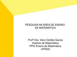 PESQUISA NA  REA DE ENSINO  DE MATEM TICA    Prof  Dra. Vera Clotilde Garcia Instituto de Matem tica PPG-Ensino de Matem
