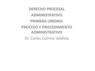 DERECHO PROCESAL ADMINISTRATIVO PRIMERA UNIDAD: PROCESO Y PROCEDIMIENTO ADMINISTRATIVO Dr. Carlos Cotrina Valdivia