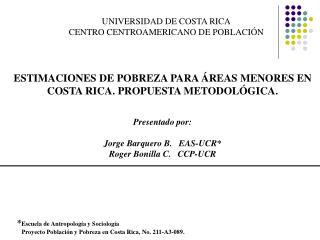 ESTIMACIONES DE POBREZA PARA  REAS MENORES EN COSTA RICA. PROPUESTA METODOL GICA.    Presentado por:  Jorge Barquer