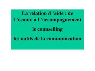 La relation d  aide : de l   coute   l  accompagnement le counselling les outils de la communication