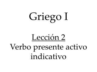 Griego I  Lecci n 2 Verbo presente activo indicativo