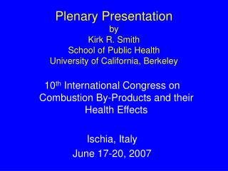 Plenary Presentation by Kirk R. Smith School of Public Health University of California, Berkeley