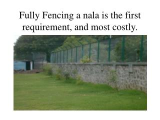 Fully Fencing a nala is the first requirement, and most costly.