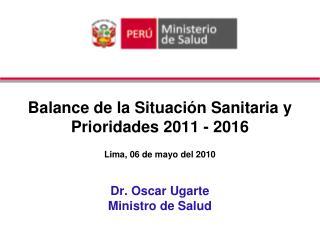 Balance de la Situaci n Sanitaria y Prioridades 2011 - 2016  Lima, 06 de mayo del 2010  Dr. Oscar Ugarte Ministro de Sal