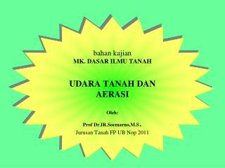 Bahan kajian MK. DASAR ILMU TANAH  UDARA TANAH DAN AERASI  Oleh:     Prof Dr.IR.Soemarno,M.S. Jurusan Tanah FP UB Nop 20