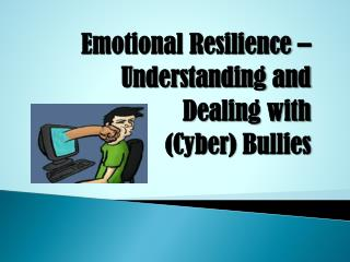 Emotional Resilience    Understanding and  Dealing with Cyber Bullies