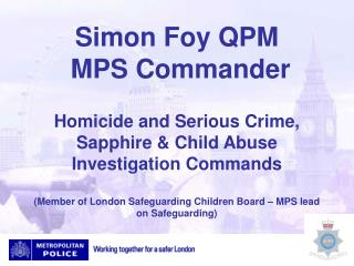 Simon Foy QPM  MPS Commander  Homicide and Serious Crime, Sapphire  Child Abuse Investigation Commands  Member of London