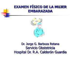 EXAMEN F SICO DE LA MUJER EMBARAZADA      Dr. Jorge G. Barboza Retana Servicio Obstetricia Hospital Dr. R.A. Calder n Gu