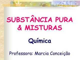 SUBST NCIA PURA  MISTURAS   Qu mica  Professora: Marcia Concei  o