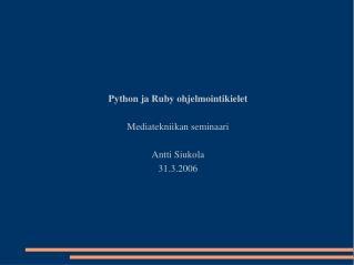 Python ja Ruby ohjelmointikielet  Mediatekniikan seminaari  Antti Siukola 31.3.2006