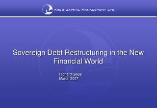 Sovereign Debt Restructuring in the New Financial World      Richard Segal         March 2007