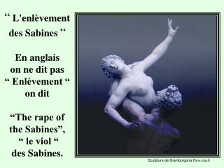 Lenl vement des Sabines     En anglais  on ne dit pas    Enl vement    on dit    The rape of  the Sabines ,     le vio
