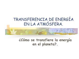 TRANSFERENCIA DE ENERG A EN LA ATM SFERA.