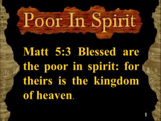 Matt 5:3 Blessed are the poor in spirit: for theirs is the kingdom of heaven.