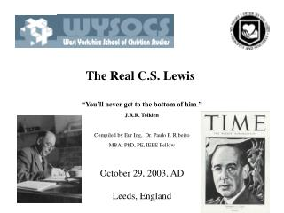 The Real C.S. Lewis    You ll never get to the bottom of him.  J.R.R. Tolkien  Compiled by Eur Ing,  Dr. Paulo F. Ribeir