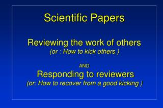 Scientific Papers  Reviewing the work of others  or : How to kick others    AND   Responding to reviewers or: How to rec