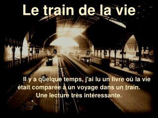 Le train de la vie        Il y a quelque temps, jai lu un livre o  la vie  tait compar e   un voyage dans un train. Une