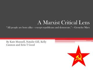 A Marxist Critical Lens  All people are born alike   except republicans and democrats.    Groucho Marx