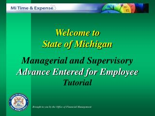 Welcome to  State of Michigan  Managerial and Supervisory Advance Entered for Employee  Tutorial