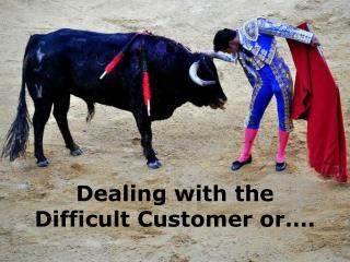 Dealing with the  Difficult Customer or .