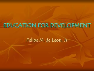 EDUCATION FOR DEVELOPMENT   Felipe M. de Leon, Jr