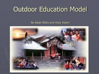 Outdoor Education Model  By Adam Bibbs and Andy Klaers