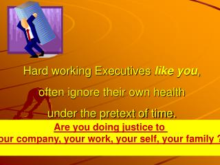 Hard working Executives like you,  often ignore their own health  under the pretext of time.