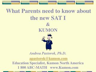 What Parents need to know about the new SAT I    KUMON    Andrea Pastorok, Ph.D.  apastorokkumon  Education Specialist,