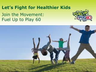 Let s Fight for Healthier Kids  Join the Movement:  Fuel Up to Play 60